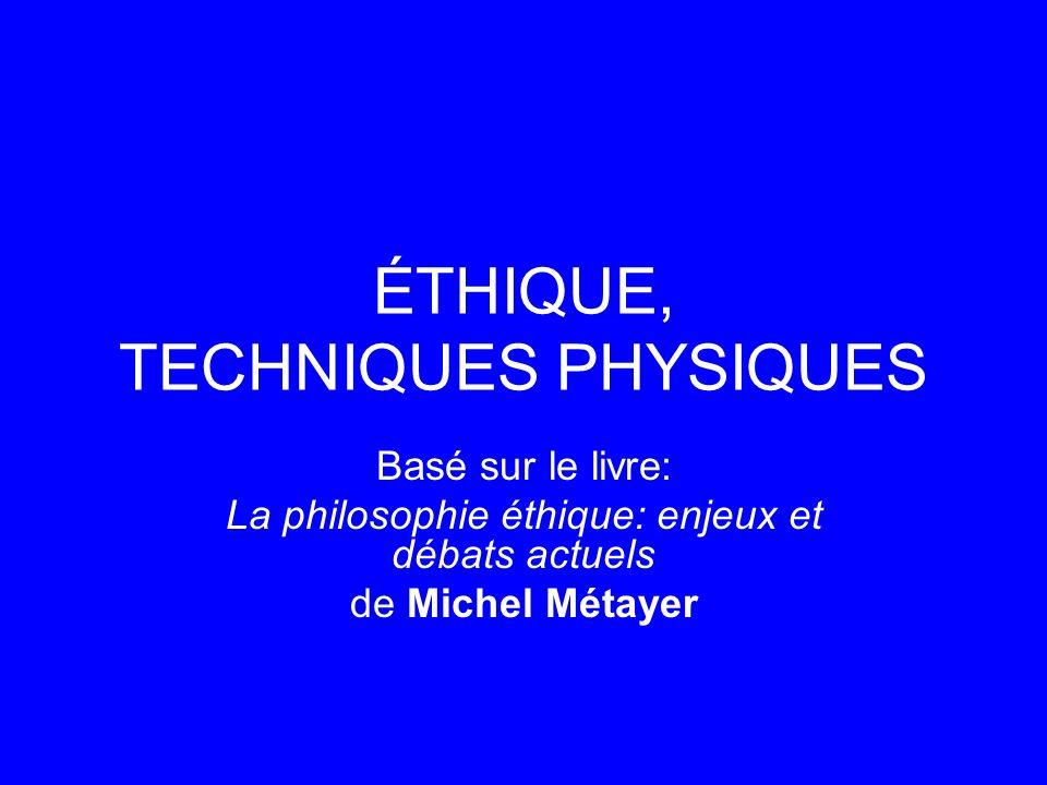 ÉTHIQUE, TECHNIQUES PHYSIQUES Basé sur le livre: La philosophie éthique: enjeux et débats actuels de Michel Métayer