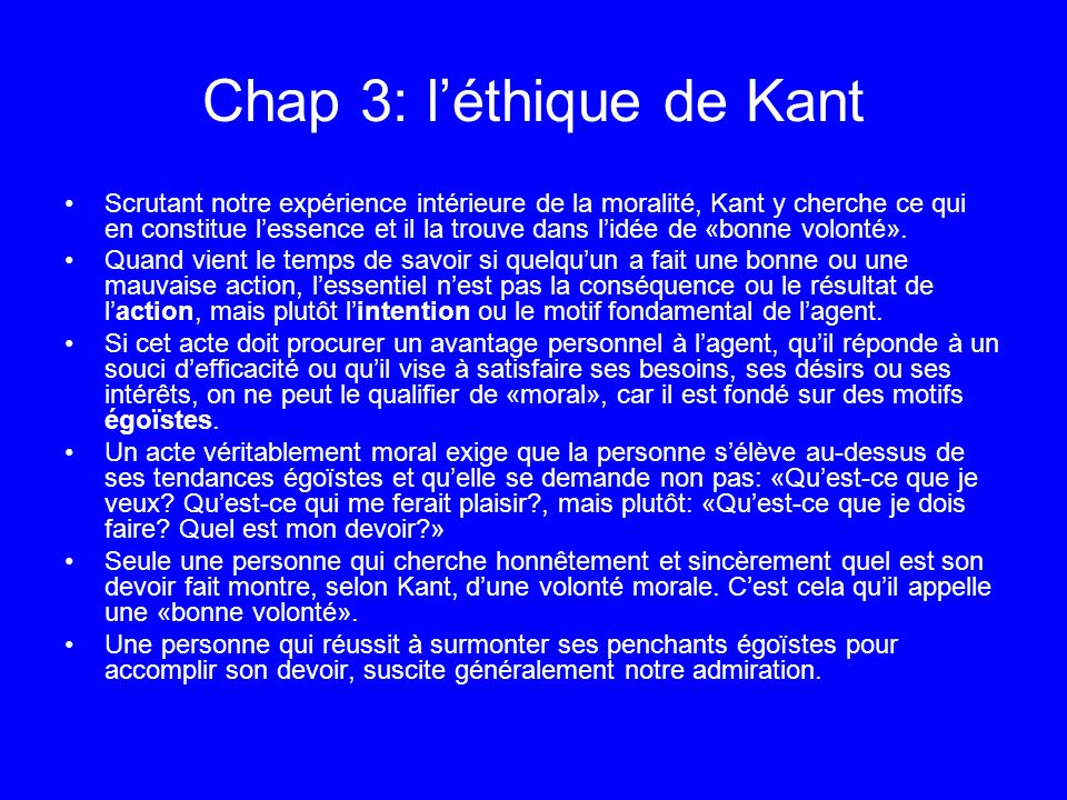 Chap 3: léthique de Kant Scrutant notre expérience intérieure de la moralité, Kant y cherche ce qui en constitue lessence et il la trouve dans lidée d