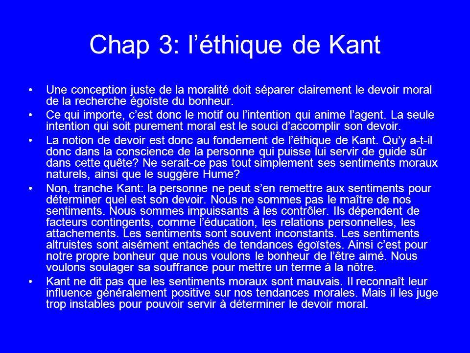 Chap 3: léthique de Kant Une conception juste de la moralité doit séparer clairement le devoir moral de la recherche égoïste du bonheur. Ce qui import