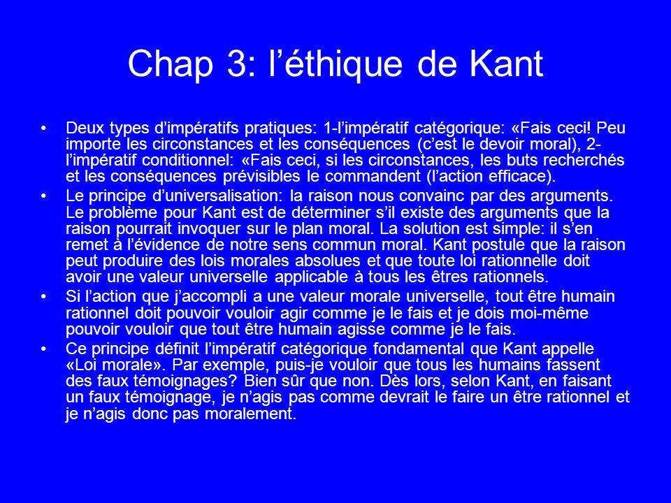 Chap 3: léthique de Kant Deux types dimpératifs pratiques: 1-limpératif catégorique: «Fais ceci! Peu importe les circonstances et les conséquences (ce
