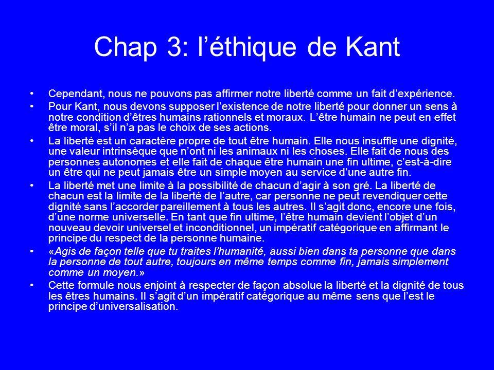 Chap 3: léthique de Kant Cependant, nous ne pouvons pas affirmer notre liberté comme un fait dexpérience. Pour Kant, nous devons supposer lexistence d