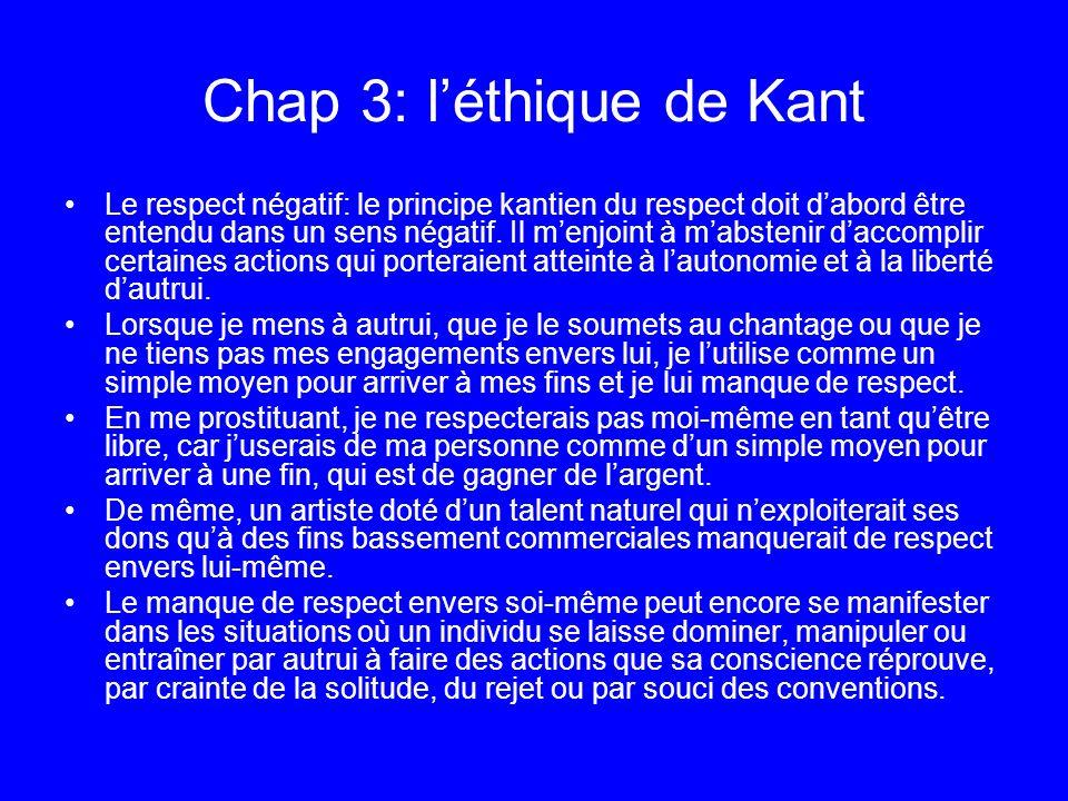 Chap 3: léthique de Kant Le respect négatif: le principe kantien du respect doit dabord être entendu dans un sens négatif. Il menjoint à mabstenir dac