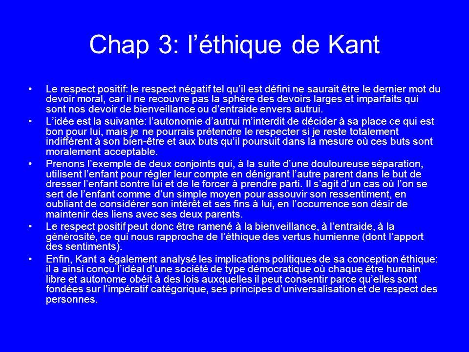 Chap 3: léthique de Kant Le respect positif: le respect négatif tel quil est défini ne saurait être le dernier mot du devoir moral, car il ne recouvre