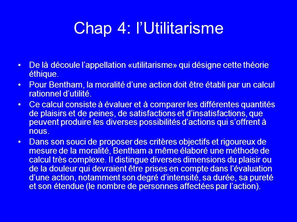 Chap 4: lUtilitarisme De là découle lappellation «utilitarisme» qui désigne cette théorie éthique. Pour Bentham, la moralité dune action doit être éta
