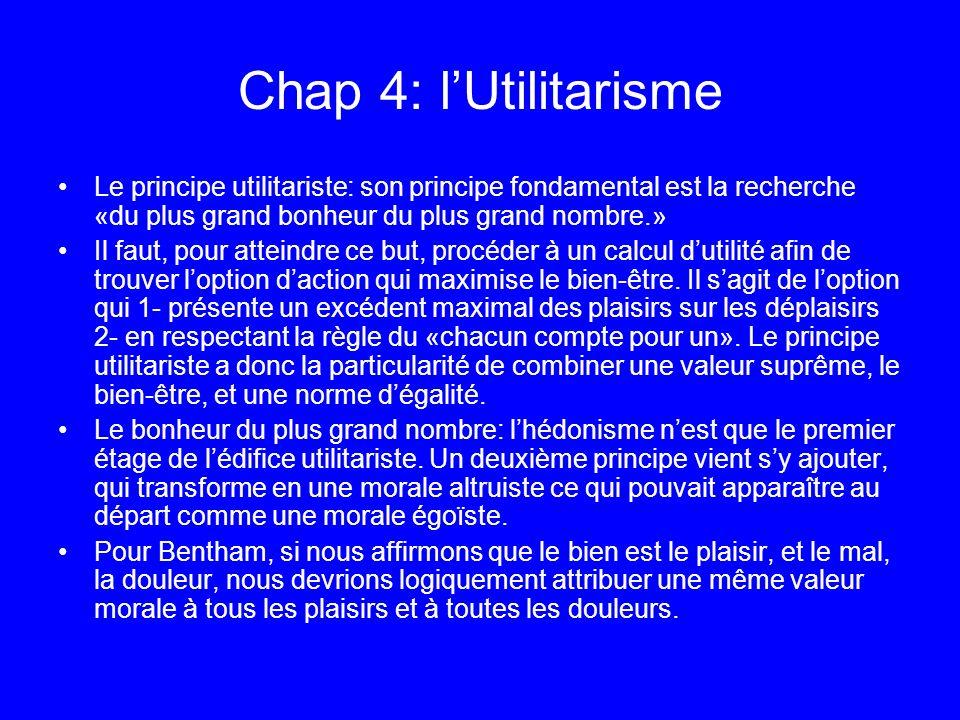 Chap 4: lUtilitarisme Le principe utilitariste: son principe fondamental est la recherche «du plus grand bonheur du plus grand nombre.» Il faut, pour