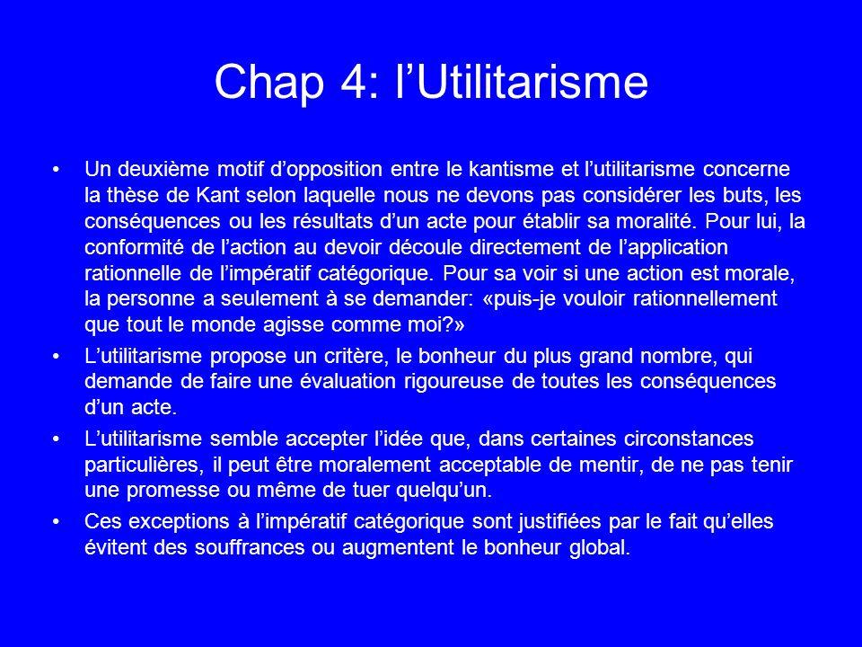 Chap 4: lUtilitarisme Un deuxième motif dopposition entre le kantisme et lutilitarisme concerne la thèse de Kant selon laquelle nous ne devons pas con