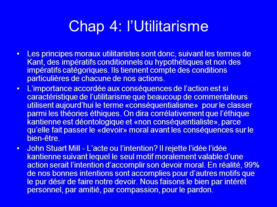 Chap 4: lUtilitarisme Les principes moraux utilitaristes sont donc, suivant les termes de Kant, des impératifs conditionnels ou hypothétiques et non d