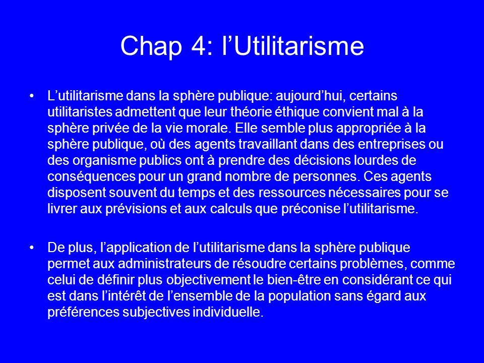 Chap 4: lUtilitarisme Lutilitarisme dans la sphère publique: aujourdhui, certains utilitaristes admettent que leur théorie éthique convient mal à la s