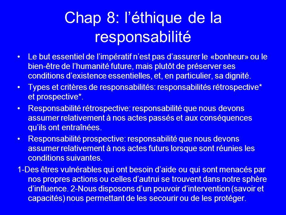 Chap 8: léthique de la responsabilité Le but essentiel de limpératif nest pas dassurer le «bonheur» ou le bien-être de lhumanité future, mais plutôt d