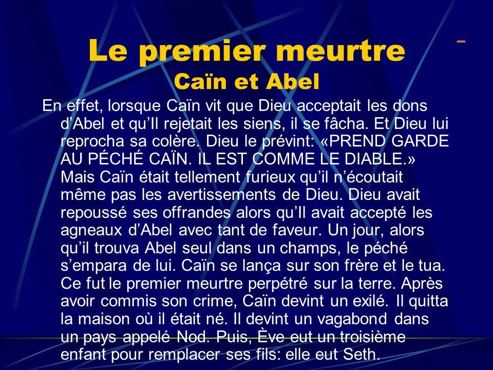Le premier meurtre Caïn et Abel En effet, lorsque Caïn vit que Dieu acceptait les dons dAbel et quIl rejetait les siens, il se fâcha. Et Dieu lui repr