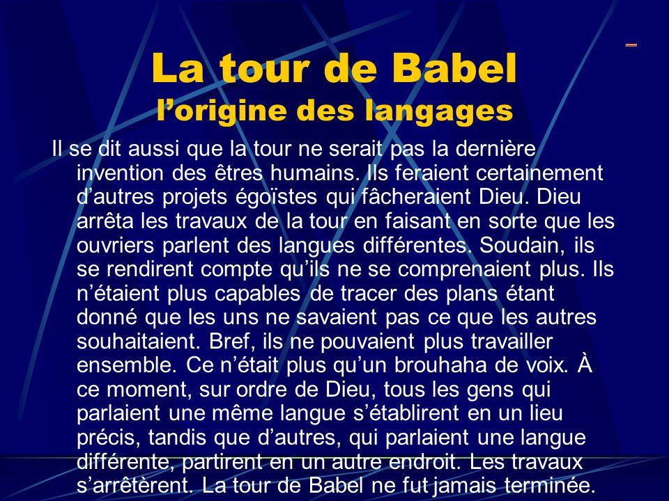 La tour de Babel lorigine des langages Il se dit aussi que la tour ne serait pas la dernière invention des êtres humains. Ils feraient certainement da