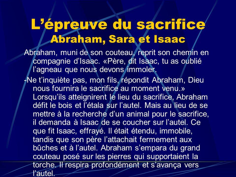 Lépreuve du sacrifice Abraham, Sara et Isaac Abraham, muni de son couteau, reprit son chemin en compagnie dIsaac. «Père, dit Isaac, tu as oublié lagne