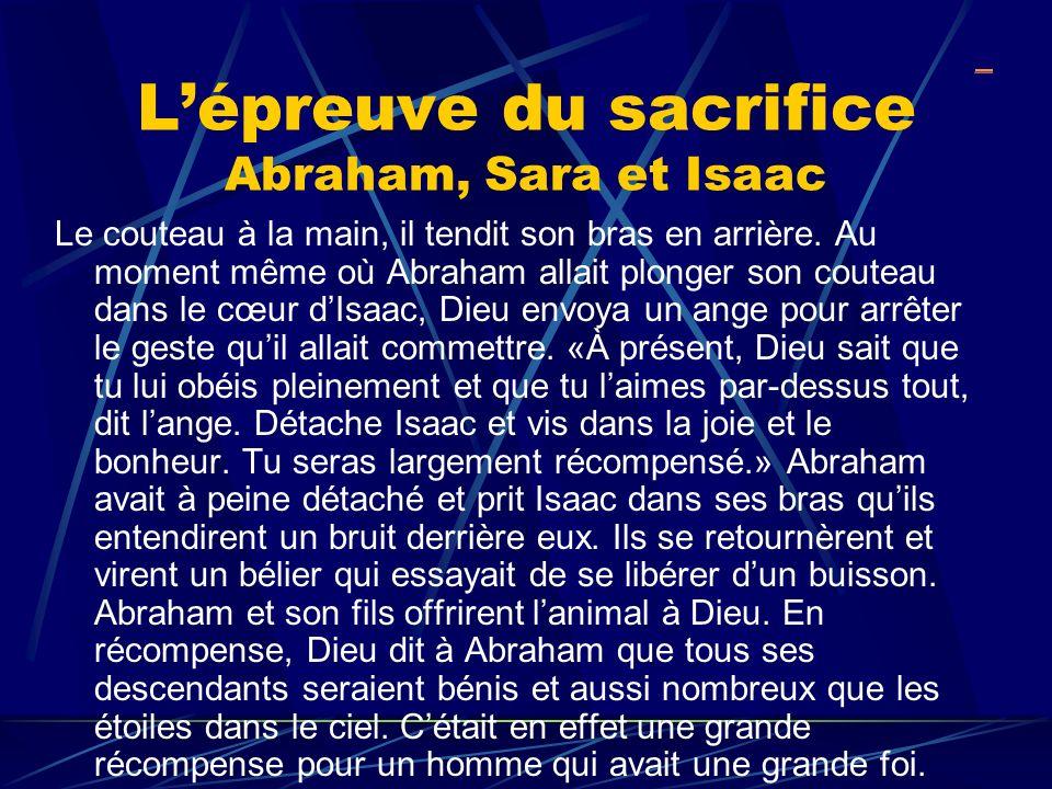 Lépreuve du sacrifice Abraham, Sara et Isaac Le couteau à la main, il tendit son bras en arrière. Au moment même où Abraham allait plonger son couteau