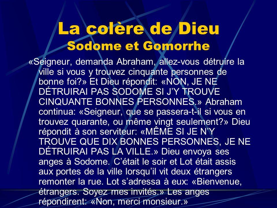 La colère de Dieu Sodome et Gomorrhe «Seigneur, demanda Abraham, allez-vous détruire la ville si vous y trouvez cinquante personnes de bonne foi?» Et
