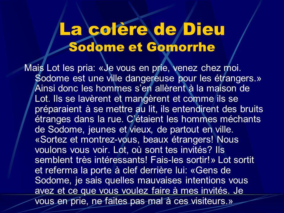 La colère de Dieu Sodome et Gomorrhe Mais Lot les pria: «Je vous en prie, venez chez moi. Sodome est une ville dangereuse pour les étrangers.» Ainsi d