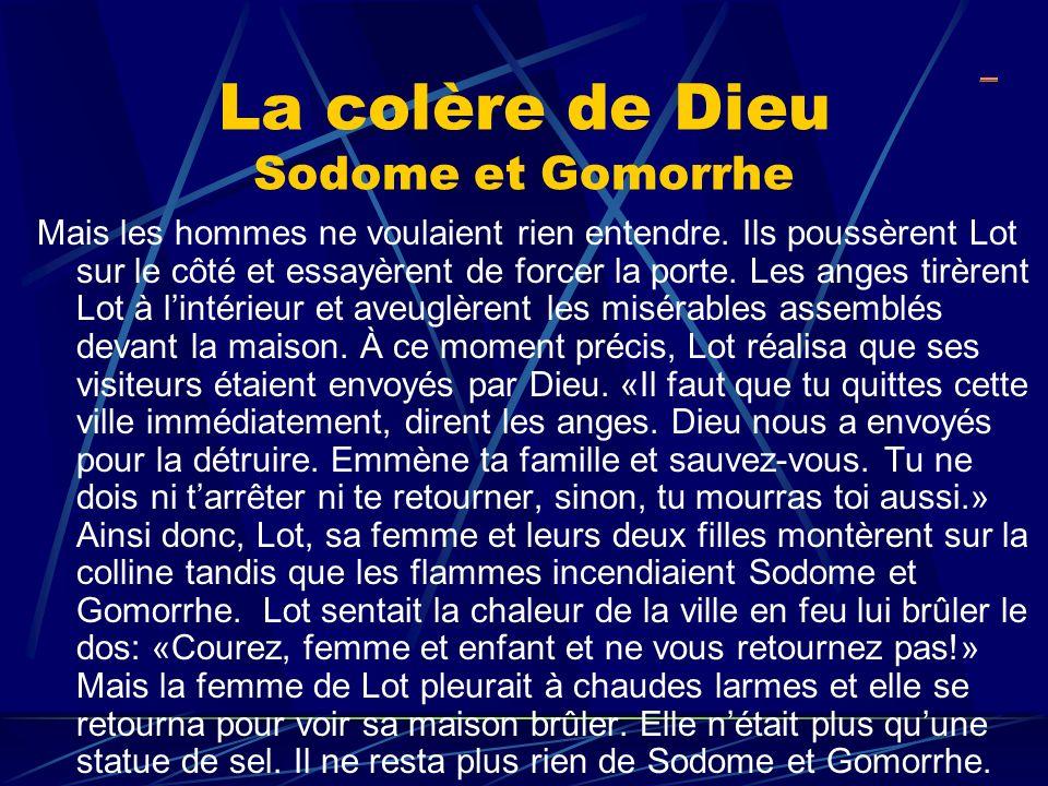 La colère de Dieu Sodome et Gomorrhe Mais les hommes ne voulaient rien entendre. Ils poussèrent Lot sur le côté et essayèrent de forcer la porte. Les