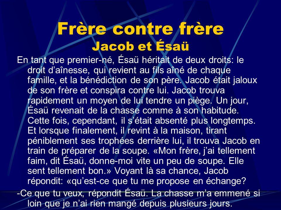 Frère contre frère Jacob et Ésaü En tant que premier-né, Ésaü héritait de deux droits: le droit daînesse, qui revient au fils aîné de chaque famille,