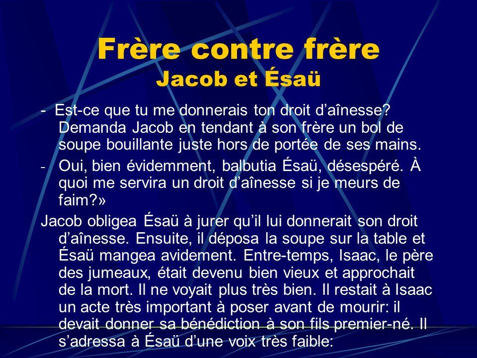 Frère contre frère Jacob et Ésaü - Est-ce que tu me donnerais ton droit daînesse? Demanda Jacob en tendant à son frère un bol de soupe bouillante just