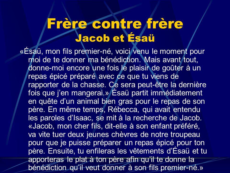 Frère contre frère Jacob et Ésaü «Ésaü, mon fils premier-né, voici venu le moment pour moi de te donner ma bénédiction. Mais avant tout, donne-moi enc