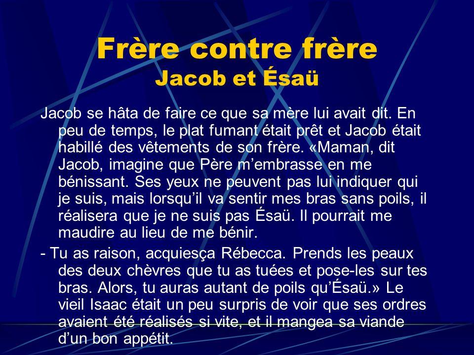 Frère contre frère Jacob et Ésaü Jacob se hâta de faire ce que sa mère lui avait dit. En peu de temps, le plat fumant était prêt et Jacob était habill