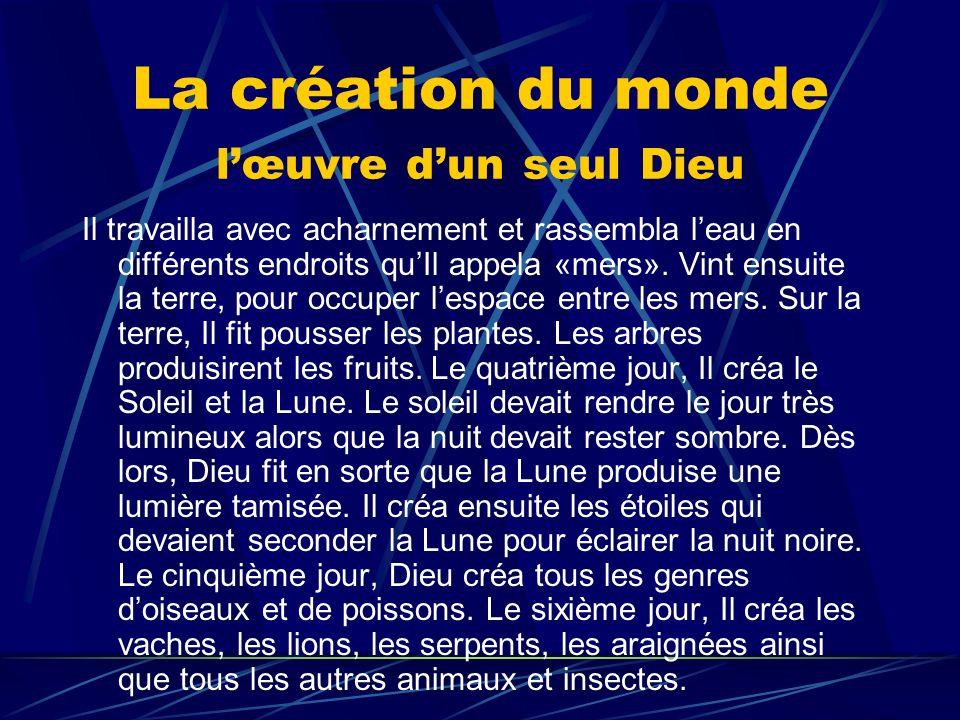 La création du monde lœuvre dun seul Dieu Il travailla avec acharnement et rassembla leau en différents endroits quIl appela «mers». Vint ensuite la t