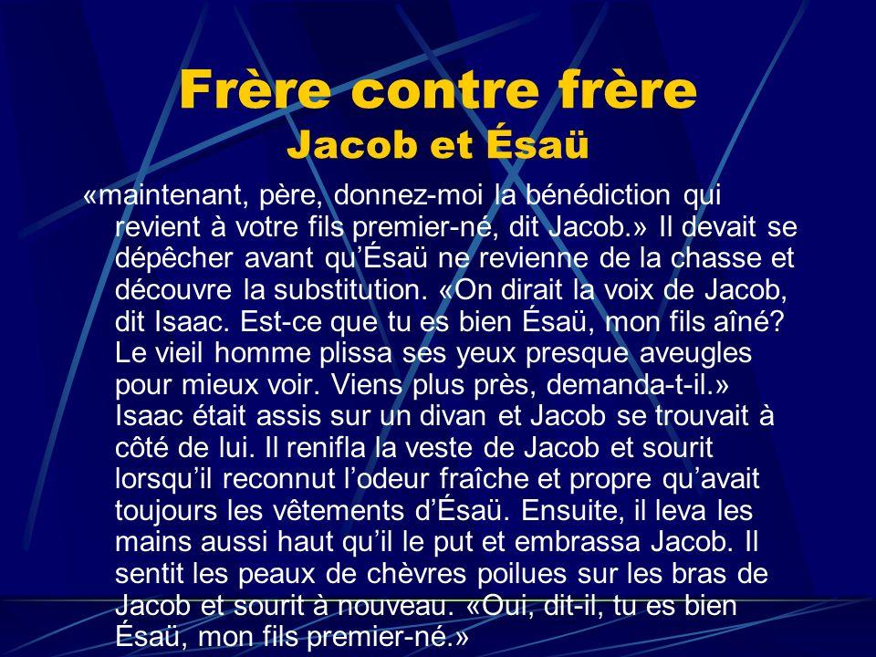 Frère contre frère Jacob et Ésaü «maintenant, père, donnez-moi la bénédiction qui revient à votre fils premier-né, dit Jacob.» Il devait se dépêcher a