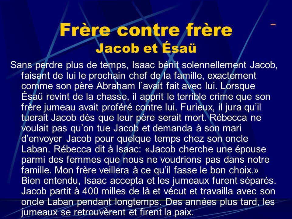 Frère contre frère Jacob et Ésaü Sans perdre plus de temps, Isaac bénit solennellement Jacob, faisant de lui le prochain chef de la famille, exactemen