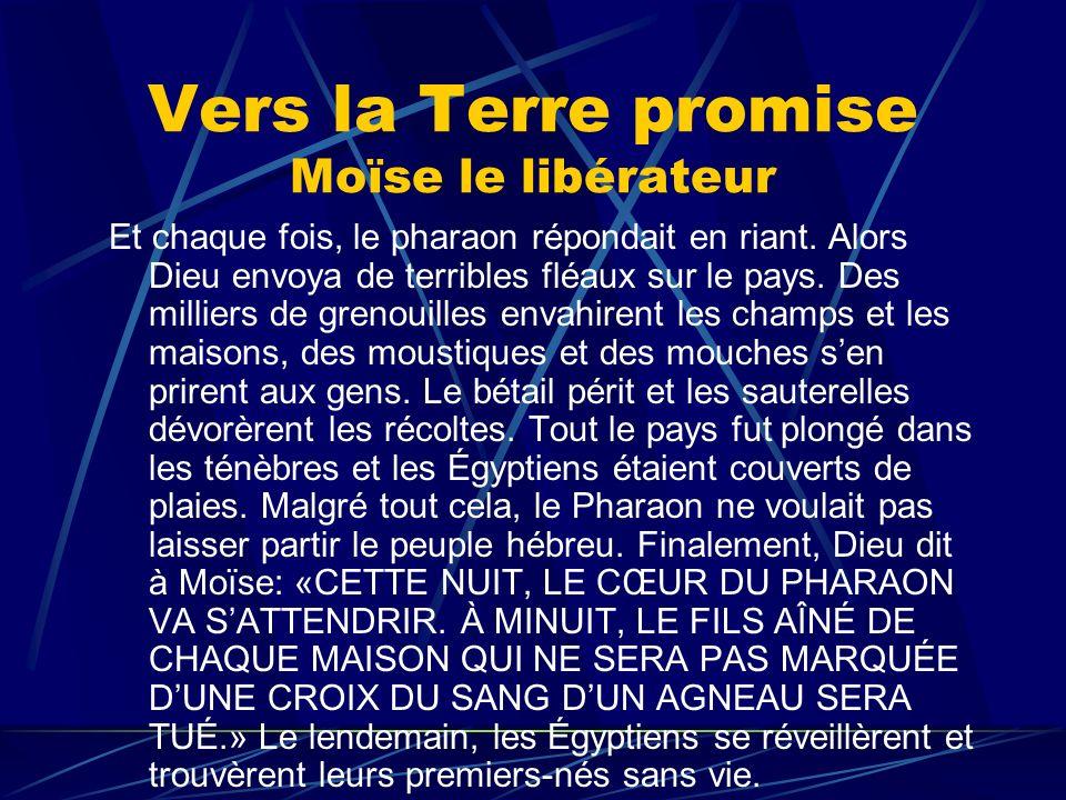 Vers la Terre promise Moïse le libérateur Et chaque fois, le pharaon répondait en riant. Alors Dieu envoya de terribles fléaux sur le pays. Des millie