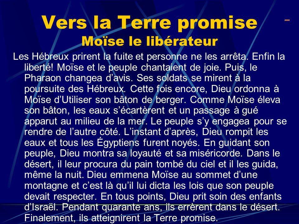 Vers la Terre promise Moïse le libérateur Les Hébreux prirent la fuite et personne ne les arrêta. Enfin la liberté! Moïse et le peuple chantaient de j