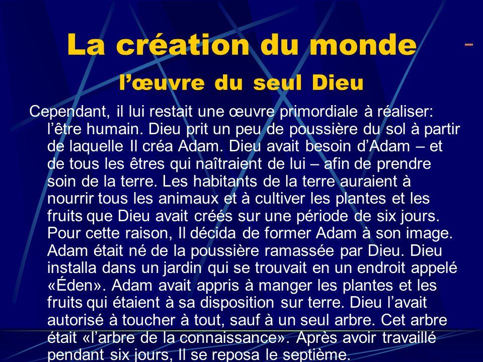 La création du monde lœuvre du seul Dieu Cependant, il lui restait une œuvre primordiale à réaliser: lêtre humain. Dieu prit un peu de poussière du so