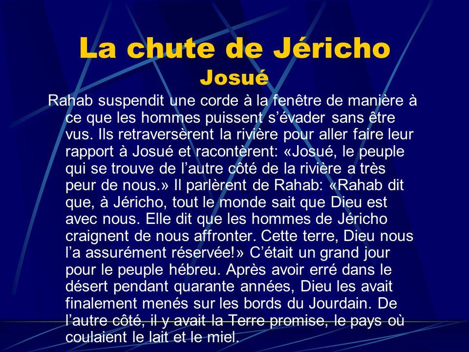 La chute de Jéricho Josué Rahab suspendit une corde à la fenêtre de manière à ce que les hommes puissent sévader sans être vus. Ils retraversèrent la