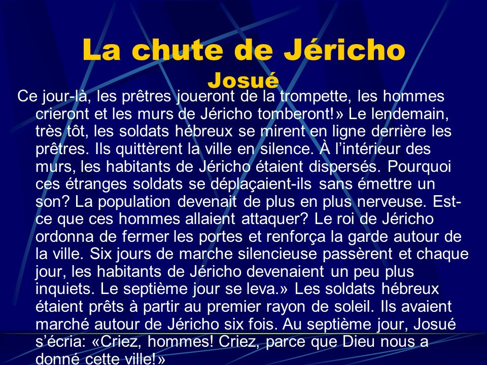 La chute de Jéricho Josué Ce jour-là, les prêtres joueront de la trompette, les hommes crieront et les murs de Jéricho tomberont!» Le lendemain, très