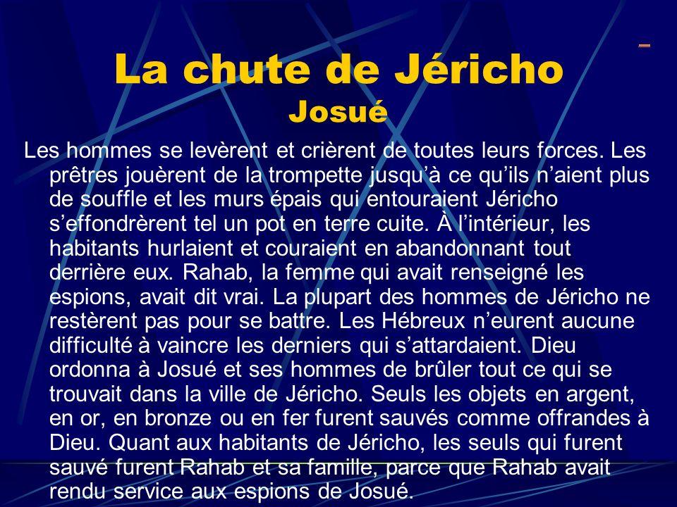 La chute de Jéricho Josué Les hommes se levèrent et crièrent de toutes leurs forces. Les prêtres jouèrent de la trompette jusquà ce quils naient plus