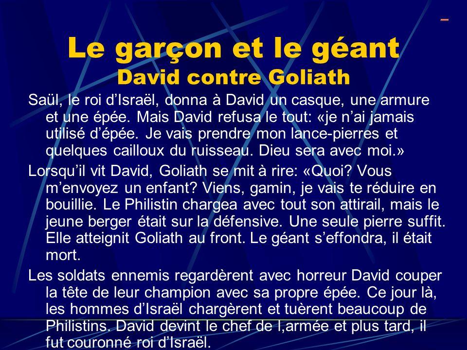 Le garçon et le géant David contre Goliath Saül, le roi dIsraël, donna à David un casque, une armure et une épée. Mais David refusa le tout: «je nai j