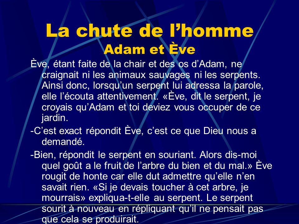 La chute de lhomme Adam et Ève Ève, étant faite de la chair et des os dAdam, ne craignait ni les animaux sauvages ni les serpents. Ainsi donc, lorsquu
