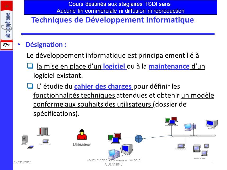 17/01/2014 Cours Métier & Formation Mr Saïd OULAMINE 8 Techniques de Développement Informatique Désignation : Le développement informatique est principalement lié à la mise en place dun logiciel ou à la maintenance d un logiciel existant.