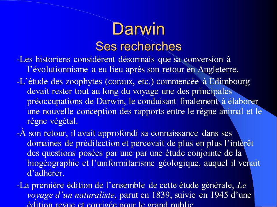 Darwin Ses recherches -Les historiens considèrent désormais que sa conversion à lévolutionnisme a eu lieu après son retour en Angleterre. -Létude des