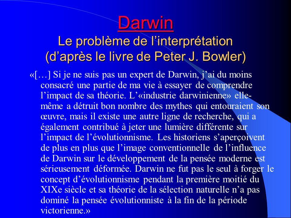 Darwin Darwin Le problème de linterprétation (daprès le livre de Peter J. Bowler) Darwin «[…] Si je ne suis pas un expert de Darwin, jai du moins cons