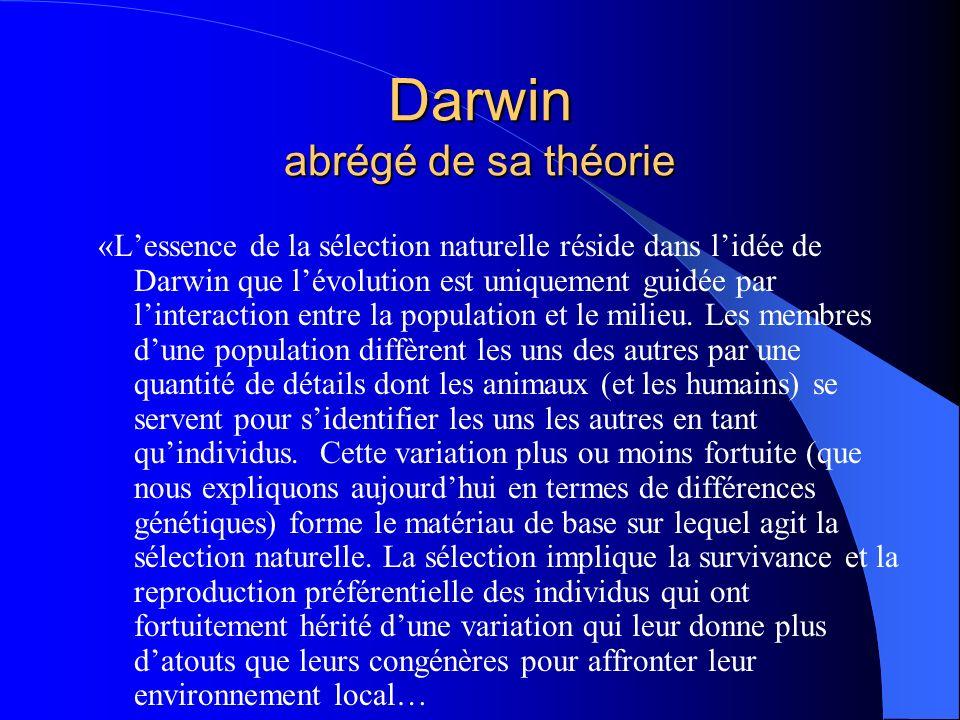 Darwin abrégé de la théorie …Ces individus «plus aptes» (cest-à-dire mieux adaptés) survivent et se reproduisent plus que les autres, si bien que le caractère avantageux quils possèdent devient plus fréquent dans la génération suivante.