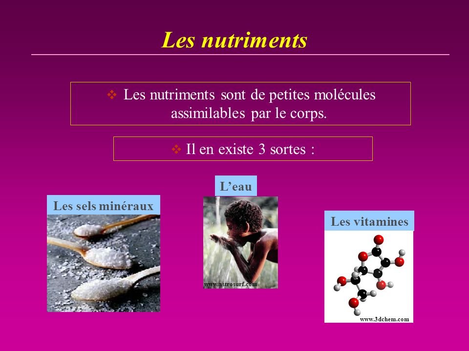Les nutriments Il en existe 3 sortes : www.astrosurf.com Leau Les nutriments sont de petites molécules assimilables par le corps. Les sels minéraux Le