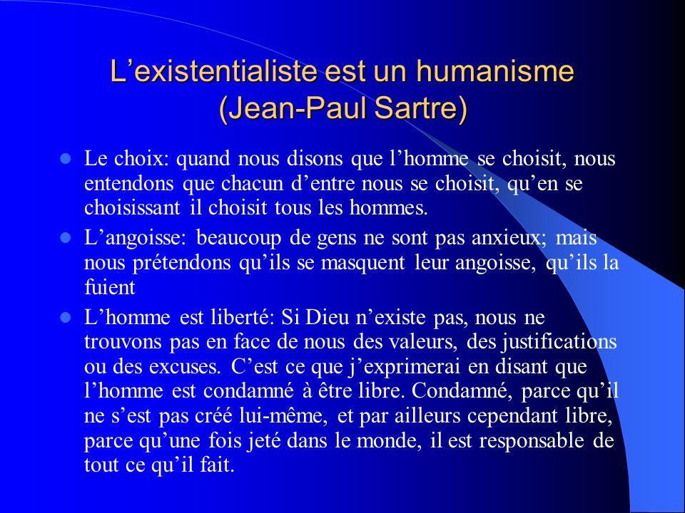 Lexistentialiste est un humanisme (Jean-Paul Sartre) Le choix: quand nous disons que lhomme se choisit, nous entendons que chacun dentre nous se chois