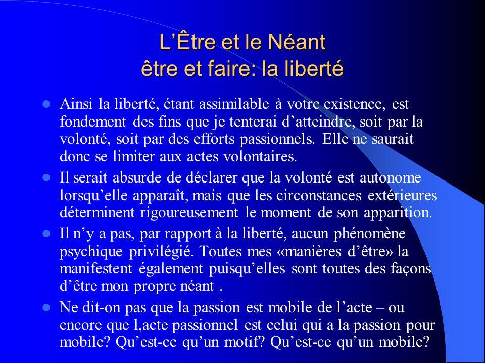 LÊtre et le Néant être et faire: la liberté Ainsi la liberté, étant assimilable à votre existence, est fondement des fins que je tenterai datteindre,