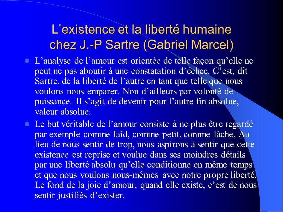 Lexistence et la liberté humaine chez J.-P Sartre (Gabriel Marcel) Lanalyse de lamour est orientée de telle façon quelle ne peut ne pas aboutir à une