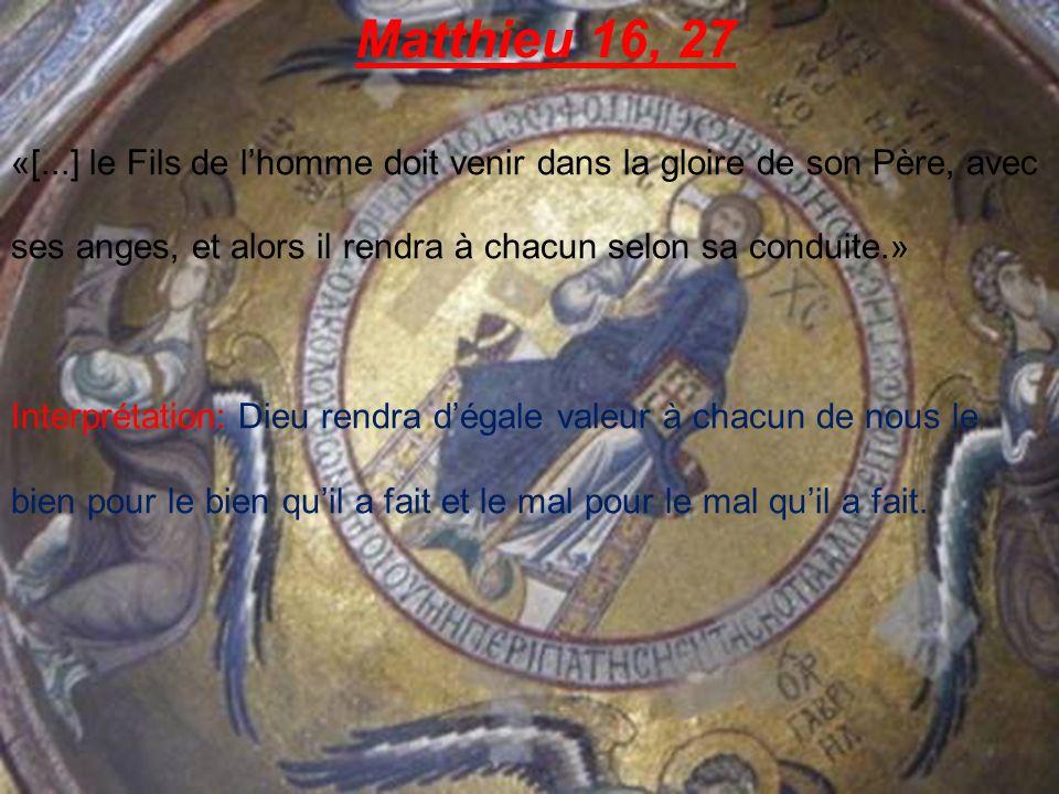 Matthieu 16, 27 «[...] le Fils de lhomme doit venir dans la gloire de son Père, avec ses anges, et alors il rendra à chacun selon sa conduite.» Interprétation: Dieu rendra dégale valeur à chacun de nous le bien pour le bien quil a fait et le mal pour le mal quil a fait.