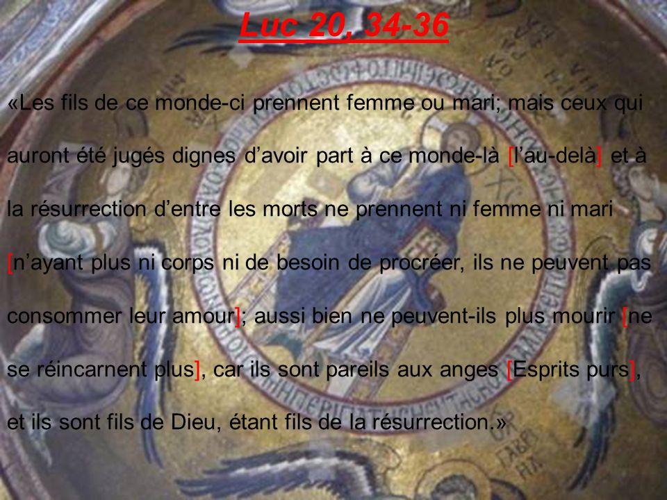 Luc 20, 34-36 «Les fils de ce monde-ci prennent femme ou mari; mais ceux qui auront été jugés dignes davoir part à ce monde-là [lau-delà] et à la résurrection dentre les morts ne prennent ni femme ni mari [nayant plus ni corps ni de besoin de procréer, ils ne peuvent pas consommer leur amour]; aussi bien ne peuvent-ils plus mourir [ne se réincarnent plus], car ils sont pareils aux anges [Esprits purs], et ils sont fils de Dieu, étant fils de la résurrection.»