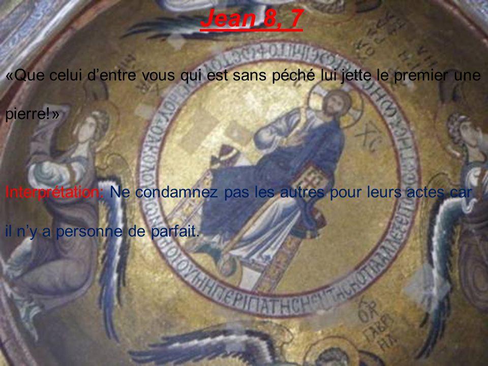 Jean 8, 7 «Que celui dentre vous qui est sans péché lui jette le premier une pierre!» Interprétation: Ne condamnez pas les autres pour leurs actes car il ny a personne de parfait.