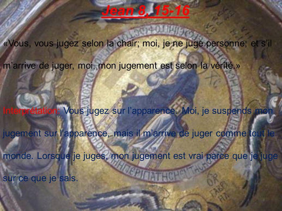 Jean 8, 15-16 «Vous, vous jugez selon la chair; moi, je ne juge personne; et sil marrive de juger, moi, mon jugement est selon la vérité.» Interprétation: Vous jugez sur lapparence.