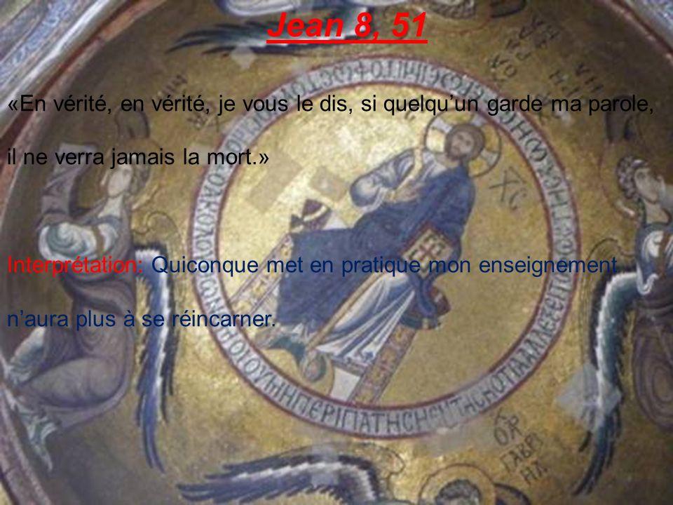 Jean 8, 51 «En vérité, en vérité, je vous le dis, si quelquun garde ma parole, il ne verra jamais la mort.» Interprétation: Quiconque met en pratique mon enseignement naura plus à se réincarner.