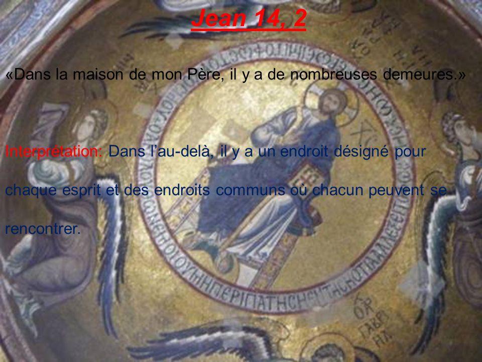Jean 14, 2 «Dans la maison de mon Père, il y a de nombreuses demeures.» Interprétation: Dans lau-delà, il y a un endroit désigné pour chaque esprit et des endroits communs où chacun peuvent se rencontrer.