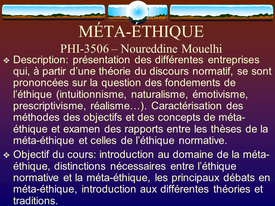 MÉTA-ÉTHIQUE PHI-3506 – Noureddine Mouelhi Description: présentation des différentes entreprises qui, à partir dune théorie du discours normatif, se s